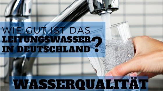 Wie gut ist die Qualität von unserem Leitungswasser?